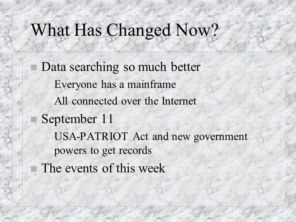 What Has Changed Now? n Data searching so much better – Everyone has a mainframe – All connected over the Internet n September 11 – USA-PATRIOT Act an
