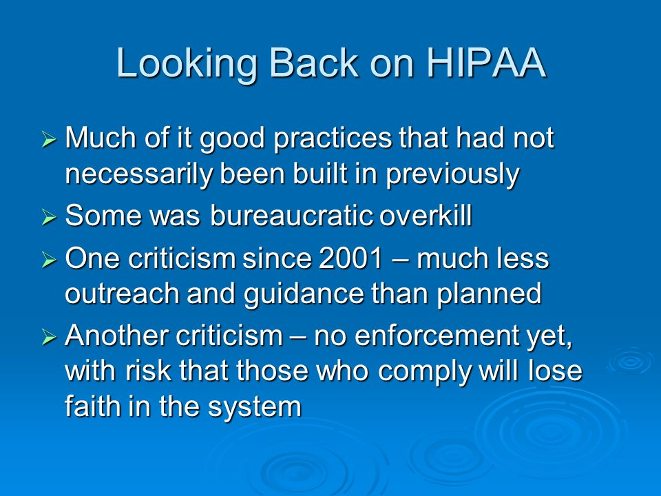 Looking Back on HIPAA Much of it good practices that had not necessarily been built in previously Much of it good practices that had not necessarily been built in previously Some was bureaucratic overkill Some was bureaucratic overkill One criticism since 2001 – much less outreach and guidance than planned One criticism since 2001 – much less outreach and guidance than planned Another criticism – no enforcement yet, with risk that those who comply will lose faith in the system Another criticism – no enforcement yet, with risk that those who comply will lose faith in the system