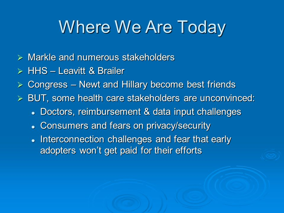 Where We Are Today Markle and numerous stakeholders Markle and numerous stakeholders HHS – Leavitt & Brailer HHS – Leavitt & Brailer Congress – Newt and Hillary become best friends Congress – Newt and Hillary become best friends BUT, some health care stakeholders are unconvinced: BUT, some health care stakeholders are unconvinced: Doctors, reimbursement & data input challenges Doctors, reimbursement & data input challenges Consumers and fears on privacy/security Consumers and fears on privacy/security Interconnection challenges and fear that early adopters wont get paid for their efforts Interconnection challenges and fear that early adopters wont get paid for their efforts