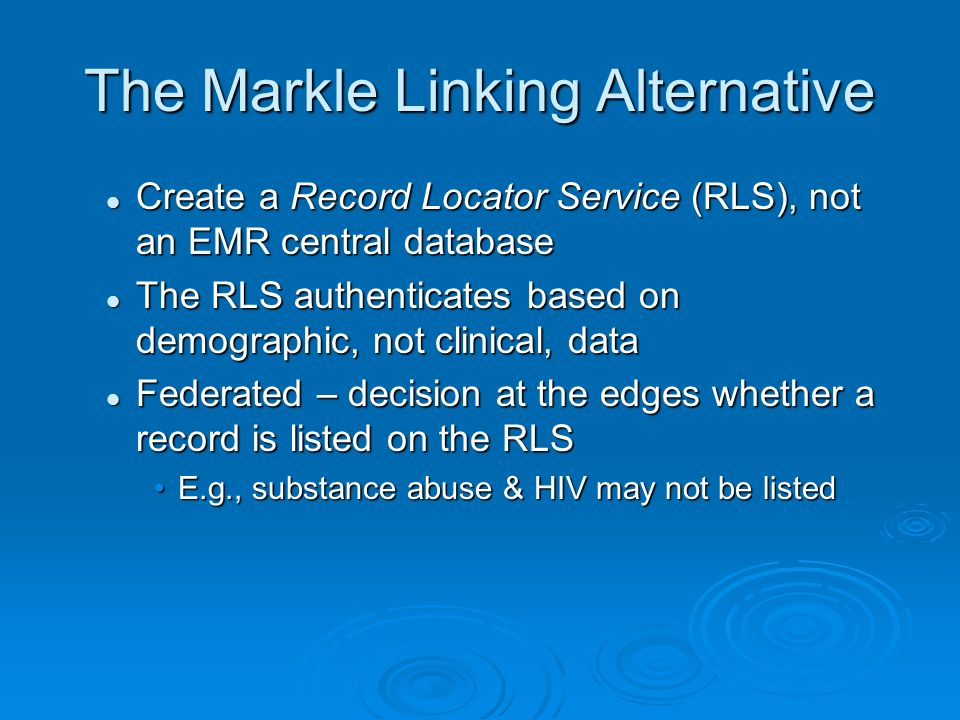 The Markle Linking Alternative Create a Record Locator Service (RLS), not an EMR central database Create a Record Locator Service (RLS), not an EMR central database The RLS authenticates based on demographic, not clinical, data The RLS authenticates based on demographic, not clinical, data Federated – decision at the edges whether a record is listed on the RLS Federated – decision at the edges whether a record is listed on the RLS E.g., substance abuse & HIV may not be listedE.g., substance abuse & HIV may not be listed