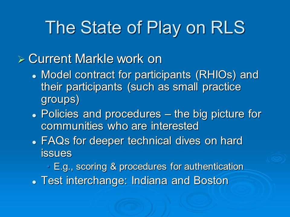 The State of Play on RLS Current Markle work on Current Markle work on Model contract for participants (RHIOs) and their participants (such as small practice groups) Model contract for participants (RHIOs) and their participants (such as small practice groups) Policies and procedures – the big picture for communities who are interested Policies and procedures – the big picture for communities who are interested FAQs for deeper technical dives on hard issues FAQs for deeper technical dives on hard issues E.g., scoring & procedures for authenticationE.g., scoring & procedures for authentication Test interchange: Indiana and Boston Test interchange: Indiana and Boston