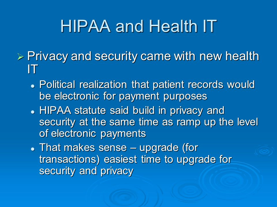 HIPAA and Health IT Privacy and security came with new health IT Privacy and security came with new health IT Political realization that patient records would be electronic for payment purposes Political realization that patient records would be electronic for payment purposes HIPAA statute said build in privacy and security at the same time as ramp up the level of electronic payments HIPAA statute said build in privacy and security at the same time as ramp up the level of electronic payments That makes sense – upgrade (for transactions) easiest time to upgrade for security and privacy That makes sense – upgrade (for transactions) easiest time to upgrade for security and privacy