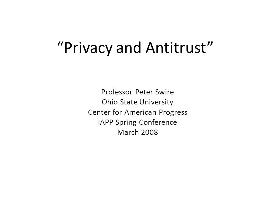 Privacy and Antitrust Professor Peter Swire Ohio State University Center for American Progress IAPP Spring Conference March 2008