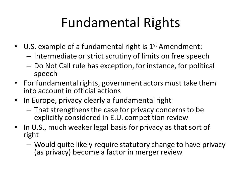 Fundamental Rights U.S. example of a fundamental right is 1 st Amendment: – Intermediate or strict scrutiny of limits on free speech – Do Not Call rul