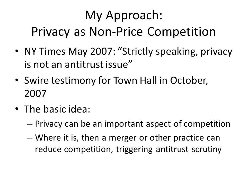 My Approach: Privacy as Non-Price Competition NY Times May 2007: Strictly speaking, privacy is not an antitrust issue Swire testimony for Town Hall in