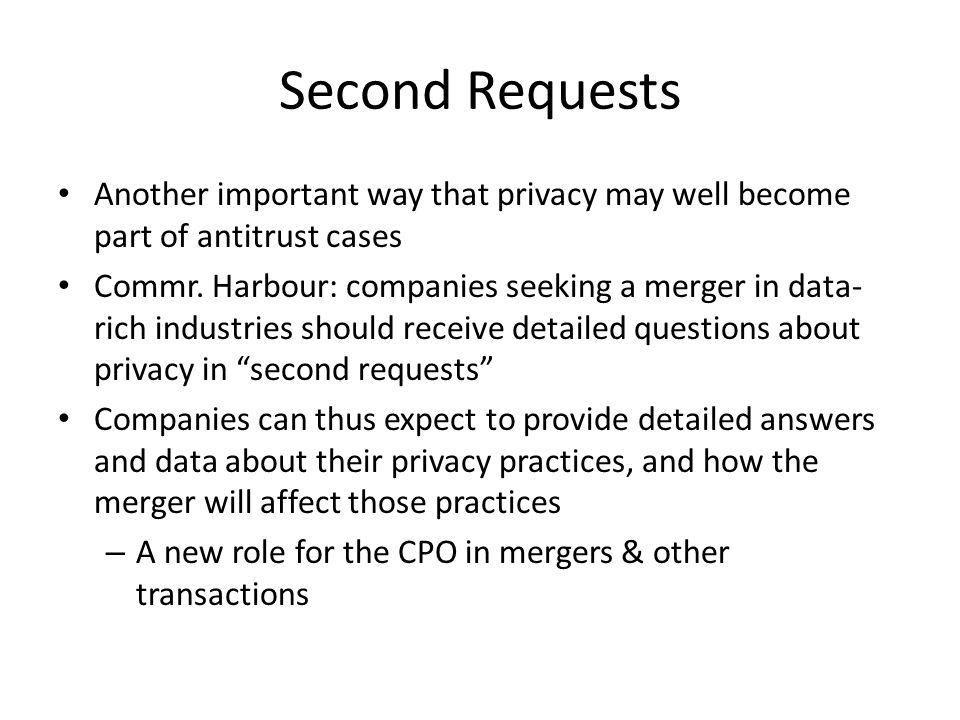 Second Requests Another important way that privacy may well become part of antitrust cases Commr. Harbour: companies seeking a merger in data- rich in