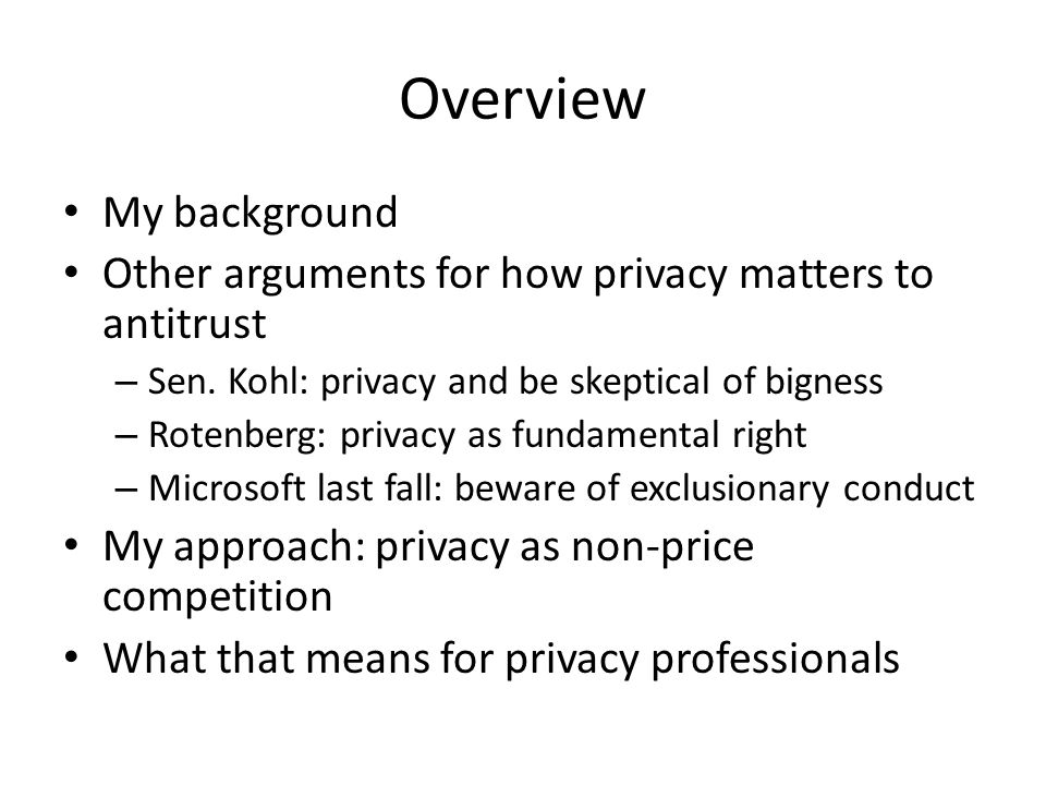 Overview My background Other arguments for how privacy matters to antitrust – Sen. Kohl: privacy and be skeptical of bigness – Rotenberg: privacy as f