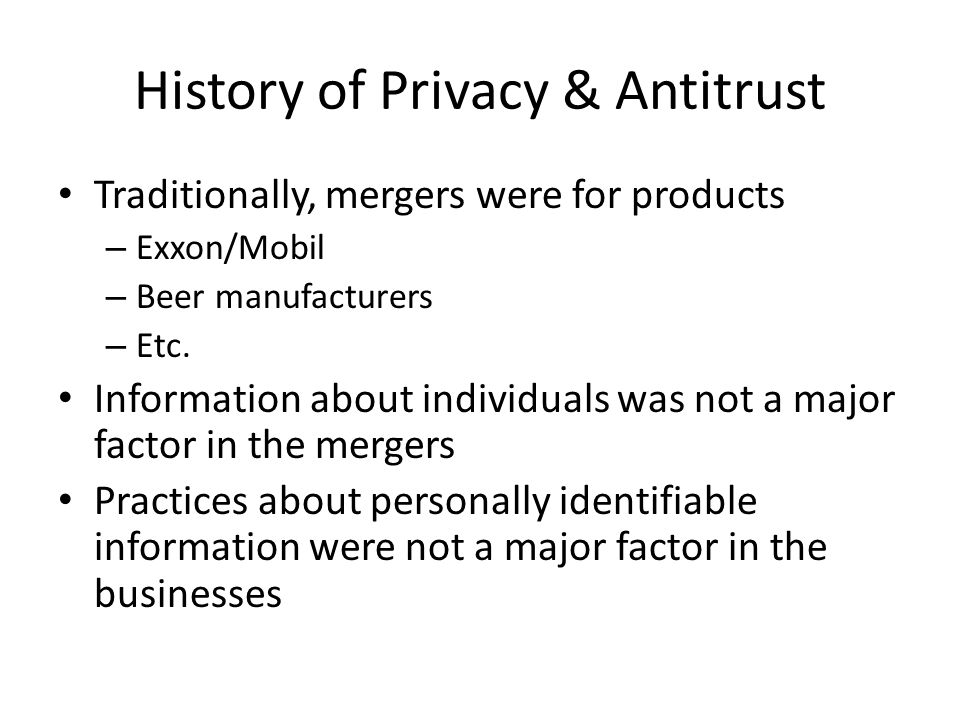 History of Privacy & Antitrust Traditionally, mergers were for products – Exxon/Mobil – Beer manufacturers – Etc. Information about individuals was no