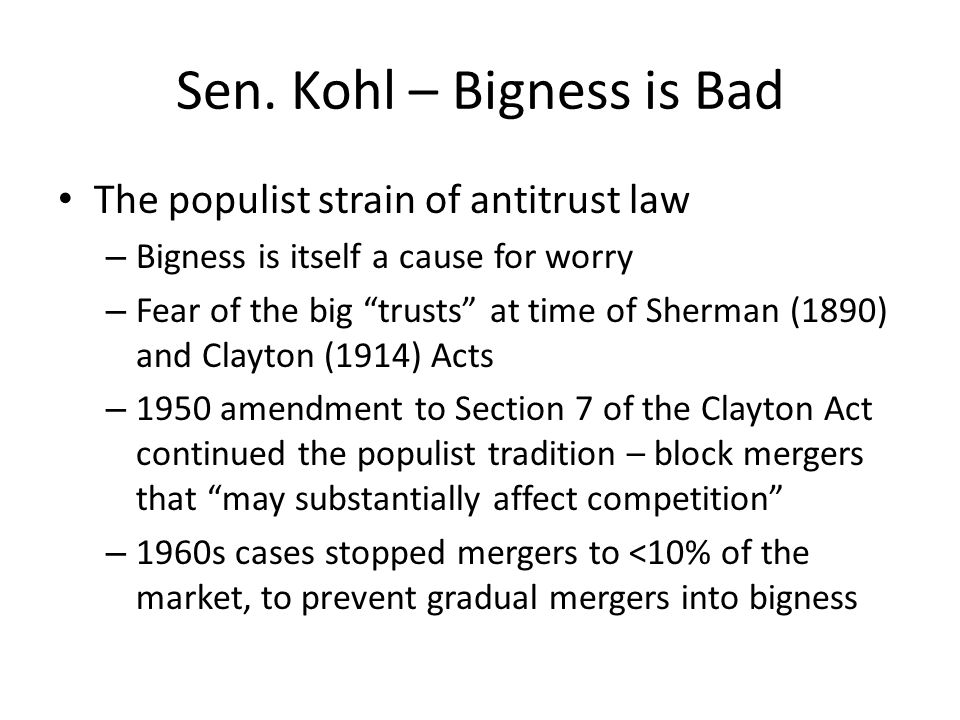 Sen. Kohl – Bigness is Bad The populist strain of antitrust law – Bigness is itself a cause for worry – Fear of the big trusts at time of Sherman (189
