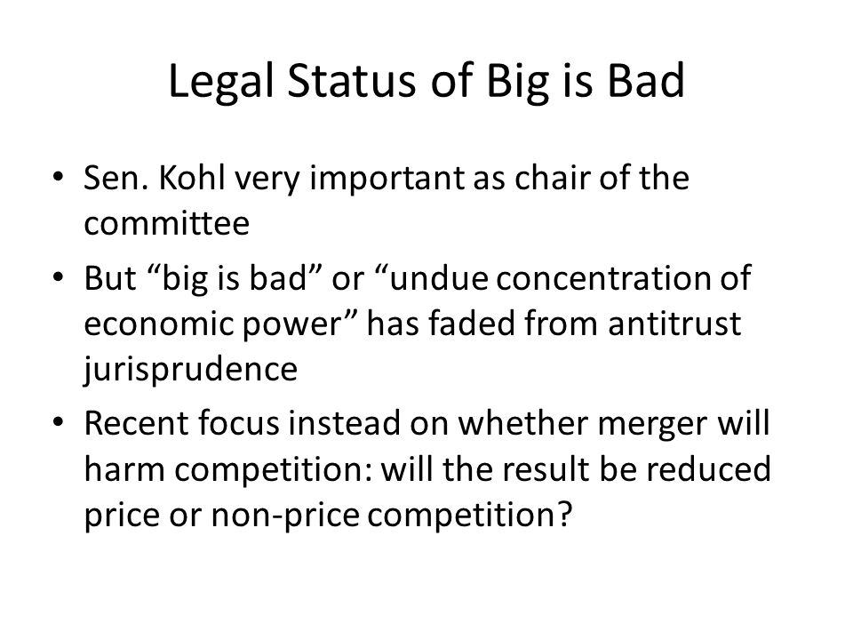 Legal Status of Big is Bad Sen. Kohl very important as chair of the committee But big is bad or undue concentration of economic power has faded from a