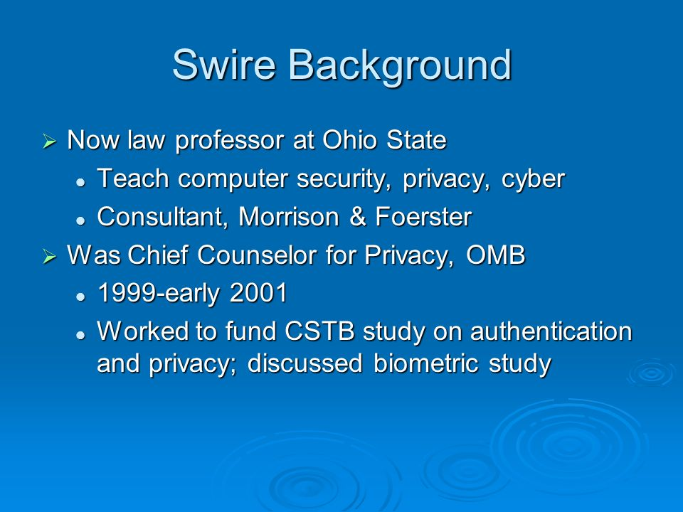 Swire Background Now law professor at Ohio State Now law professor at Ohio State Teach computer security, privacy, cyber Teach computer security, privacy, cyber Consultant, Morrison & Foerster Consultant, Morrison & Foerster Was Chief Counselor for Privacy, OMB Was Chief Counselor for Privacy, OMB 1999-early early 2001 Worked to fund CSTB study on authentication and privacy; discussed biometric study Worked to fund CSTB study on authentication and privacy; discussed biometric study
