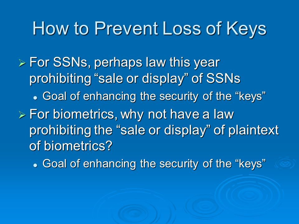 How to Prevent Loss of Keys For SSNs, perhaps law this year prohibiting sale or display of SSNs For SSNs, perhaps law this year prohibiting sale or display of SSNs Goal of enhancing the security of the keys Goal of enhancing the security of the keys For biometrics, why not have a law prohibiting the sale or display of plaintext of biometrics.