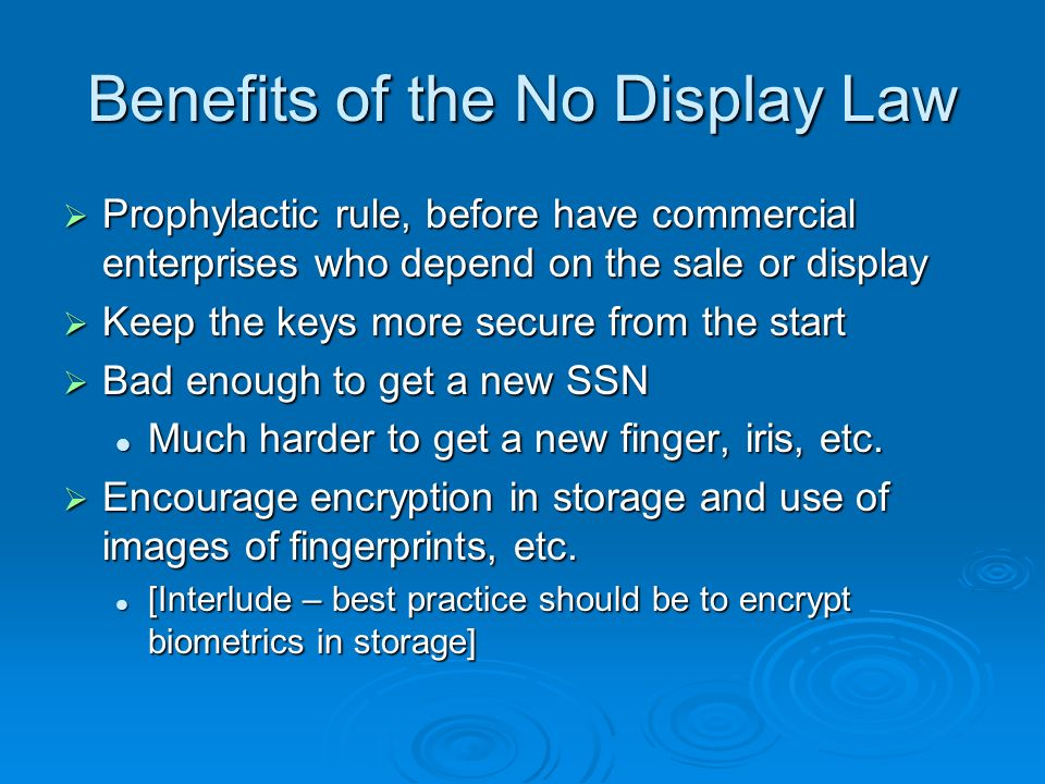Benefits of the No Display Law Prophylactic rule, before have commercial enterprises who depend on the sale or display Prophylactic rule, before have commercial enterprises who depend on the sale or display Keep the keys more secure from the start Keep the keys more secure from the start Bad enough to get a new SSN Bad enough to get a new SSN Much harder to get a new finger, iris, etc.