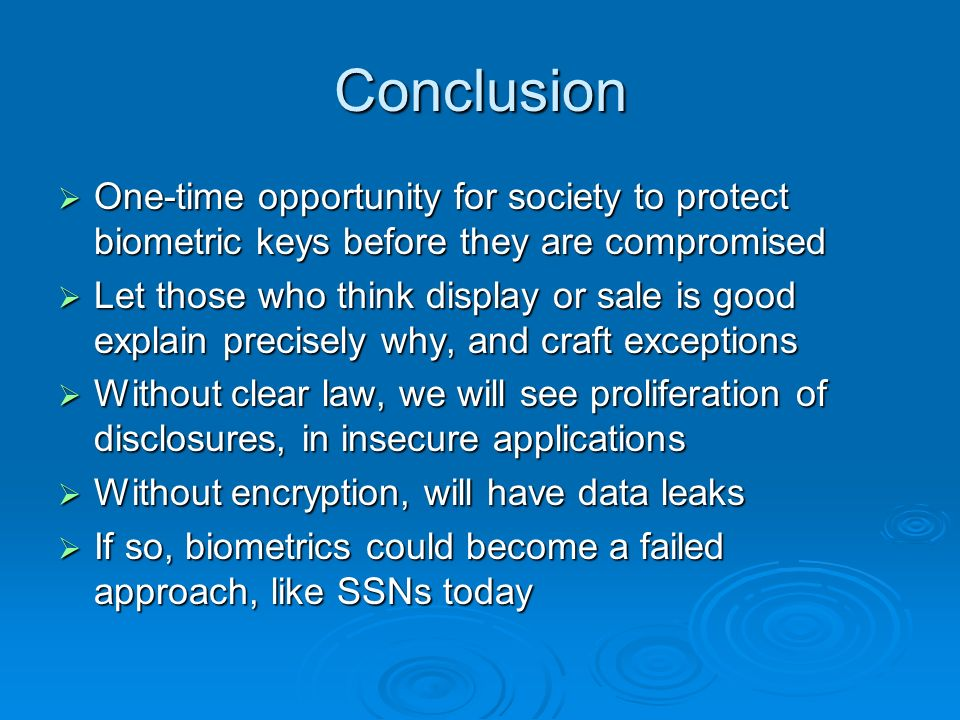 Conclusion One-time opportunity for society to protect biometric keys before they are compromised One-time opportunity for society to protect biometric keys before they are compromised Let those who think display or sale is good explain precisely why, and craft exceptions Let those who think display or sale is good explain precisely why, and craft exceptions Without clear law, we will see proliferation of disclosures, in insecure applications Without clear law, we will see proliferation of disclosures, in insecure applications Without encryption, will have data leaks Without encryption, will have data leaks If so, biometrics could become a failed approach, like SSNs today If so, biometrics could become a failed approach, like SSNs today