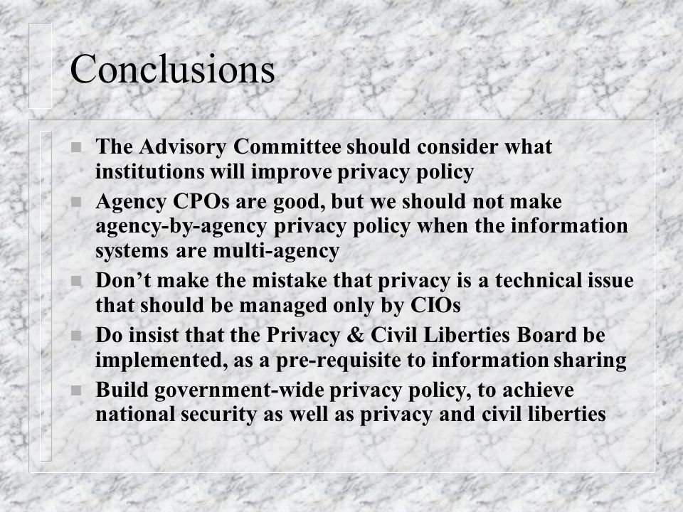 Conclusions n The Advisory Committee should consider what institutions will improve privacy policy n Agency CPOs are good, but we should not make agency-by-agency privacy policy when the information systems are multi-agency n Dont make the mistake that privacy is a technical issue that should be managed only by CIOs n Do insist that the Privacy & Civil Liberties Board be implemented, as a pre-requisite to information sharing n Build government-wide privacy policy, to achieve national security as well as privacy and civil liberties