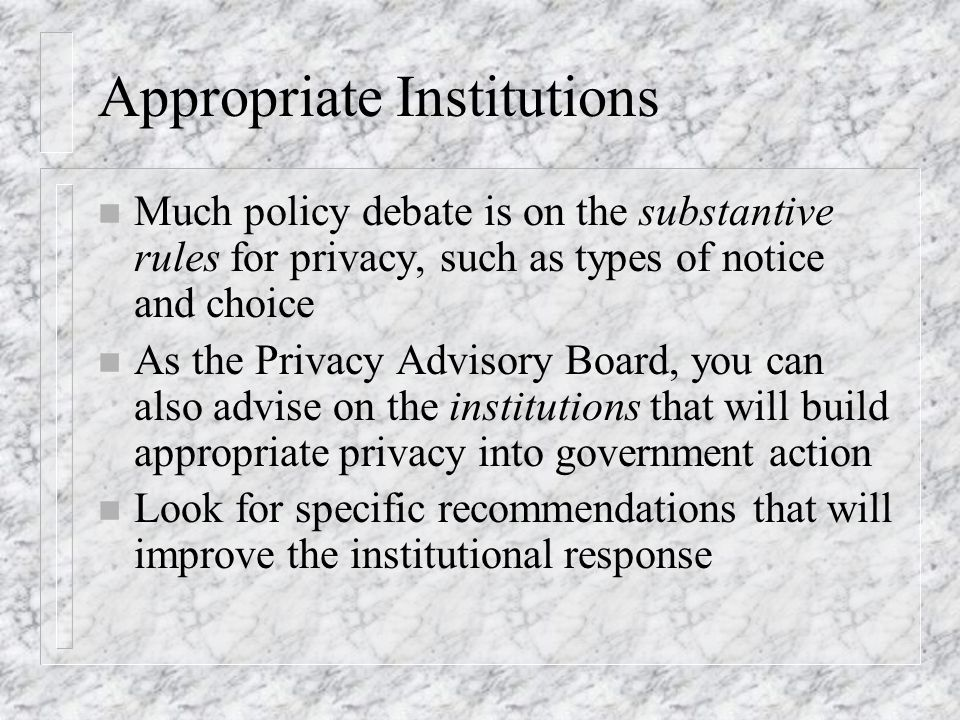 Appropriate Institutions n Much policy debate is on the substantive rules for privacy, such as types of notice and choice n As the Privacy Advisory Board, you can also advise on the institutions that will build appropriate privacy into government action n Look for specific recommendations that will improve the institutional response