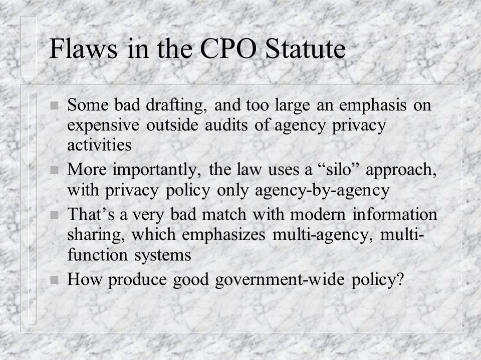 Flaws in the CPO Statute n Some bad drafting, and too large an emphasis on expensive outside audits of agency privacy activities n More importantly, the law uses a silo approach, with privacy policy only agency-by-agency n Thats a very bad match with modern information sharing, which emphasizes multi-agency, multi- function systems n How produce good government-wide policy?