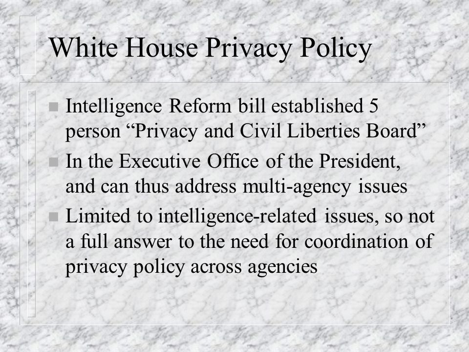 White House Privacy Policy n Intelligence Reform bill established 5 person Privacy and Civil Liberties Board n In the Executive Office of the President, and can thus address multi-agency issues n Limited to intelligence-related issues, so not a full answer to the need for coordination of privacy policy across agencies