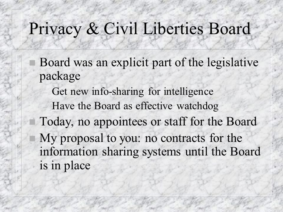 Privacy & Civil Liberties Board n Board was an explicit part of the legislative package – Get new info-sharing for intelligence – Have the Board as effective watchdog n Today, no appointees or staff for the Board n My proposal to you: no contracts for the information sharing systems until the Board is in place