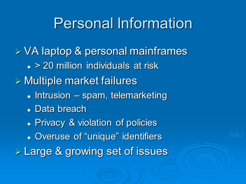 Personal Information VA laptop & personal mainframes VA laptop & personal mainframes > 20 million individuals at risk > 20 million individuals at risk Multiple market failures Multiple market failures Intrusion – spam, telemarketing Intrusion – spam, telemarketing Data breach Data breach Privacy & violation of policies Privacy & violation of policies Overuse of unique identifiers Overuse of unique identifiers Large & growing set of issues Large & growing set of issues