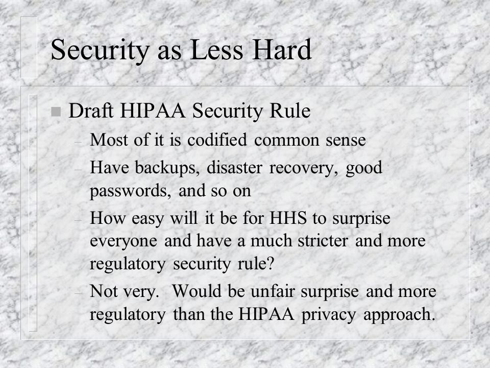 Security as Less Hard n Draft HIPAA Security Rule – Most of it is codified common sense – Have backups, disaster recovery, good passwords, and so on – How easy will it be for HHS to surprise everyone and have a much stricter and more regulatory security rule.