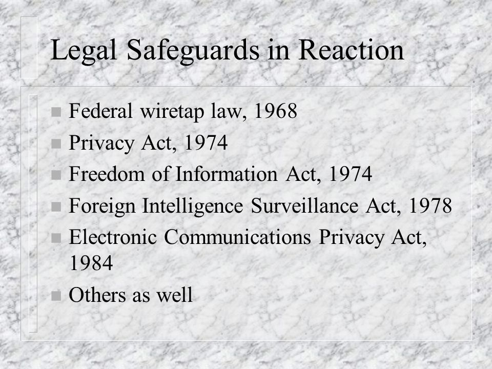 Legal Safeguards in Reaction n Federal wiretap law, 1968 n Privacy Act, 1974 n Freedom of Information Act, 1974 n Foreign Intelligence Surveillance Act, 1978 n Electronic Communications Privacy Act, 1984 n Others as well