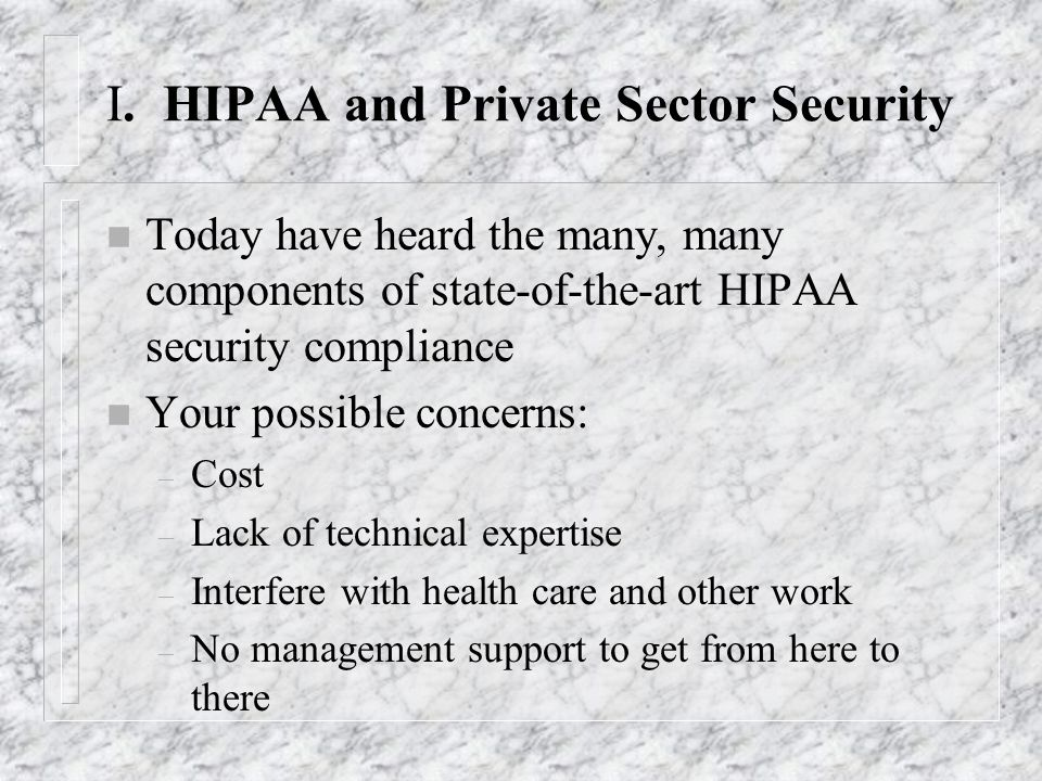 I. HIPAA and Private Sector Security n Today have heard the many, many components of state-of-the-art HIPAA security compliance n Your possible concer