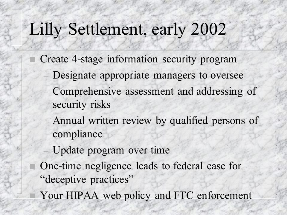 Lilly Settlement, early 2002 n Create 4-stage information security program – Designate appropriate managers to oversee – Comprehensive assessment and addressing of security risks – Annual written review by qualified persons of compliance – Update program over time n One-time negligence leads to federal case for deceptive practices n Your HIPAA web policy and FTC enforcement