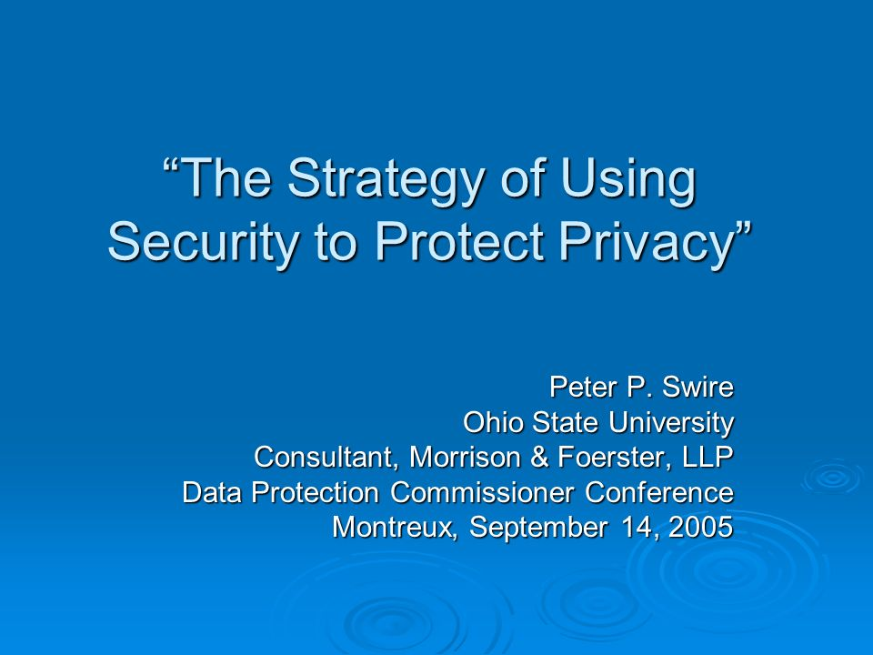 The Strategy of Using Security to Protect Privacy Peter P. Swire Ohio State University Consultant, Morrison & Foerster, LLP Data Protection Commission