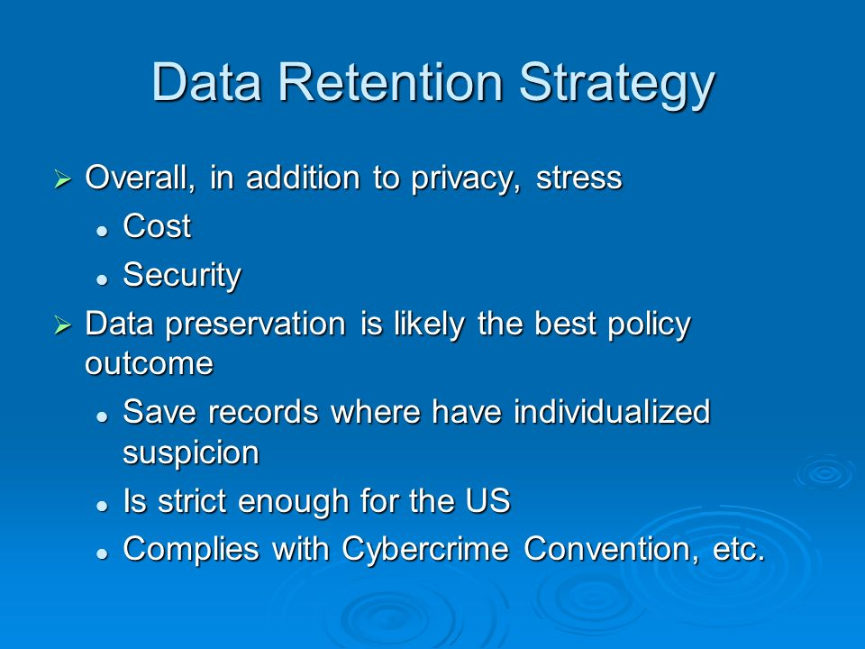 Data Retention Strategy Overall, in addition to privacy, stress Overall, in addition to privacy, stress Cost Cost Security Security Data preservation