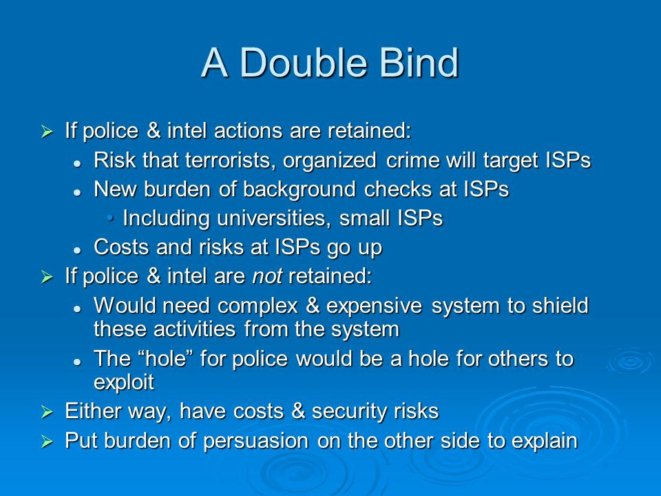 A Double Bind If police & intel actions are retained: If police & intel actions are retained: Risk that terrorists, organized crime will target ISPs R