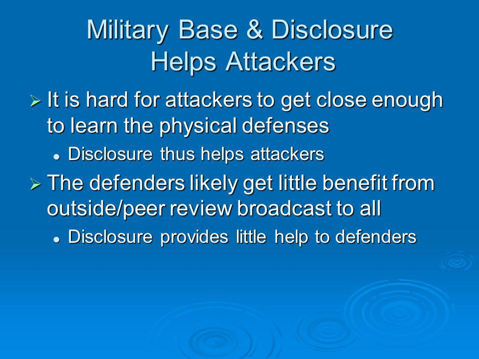 Military Base & Disclosure Helps Attackers It is hard for attackers to get close enough to learn the physical defenses It is hard for attackers to get close enough to learn the physical defenses Disclosure thus helps attackers Disclosure thus helps attackers The defenders likely get little benefit from outside/peer review broadcast to all The defenders likely get little benefit from outside/peer review broadcast to all Disclosure provides little help to defenders Disclosure provides little help to defenders