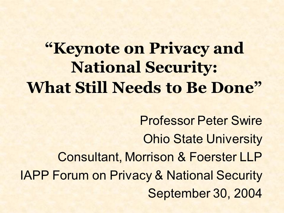 Keynote on Privacy and National Security: What Still Needs to Be Done Professor Peter Swire Ohio State University Consultant, Morrison & Foerster LLP