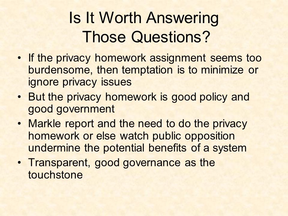 Is It Worth Answering Those Questions? If the privacy homework assignment seems too burdensome, then temptation is to minimize or ignore privacy issue