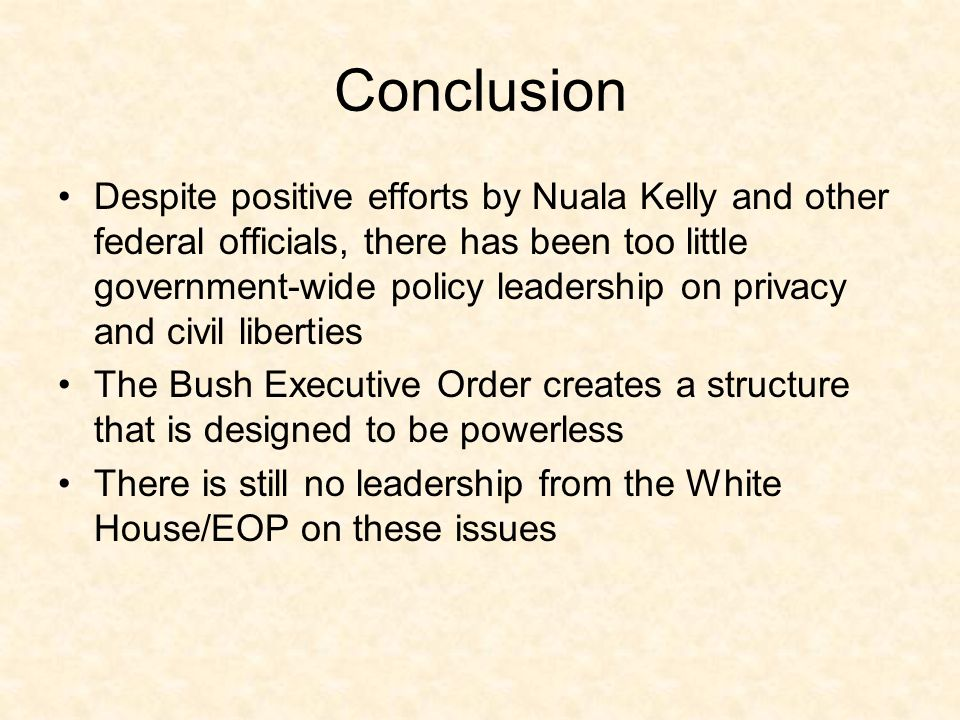 Conclusion Despite positive efforts by Nuala Kelly and other federal officials, there has been too little government-wide policy leadership on privacy