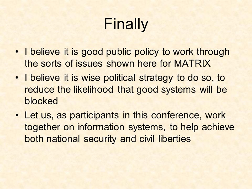 Finally I believe it is good public policy to work through the sorts of issues shown here for MATRIX I believe it is wise political strategy to do so,