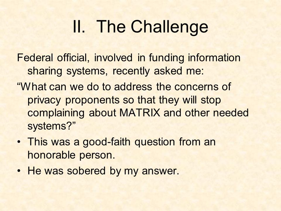 II. The Challenge Federal official, involved in funding information sharing systems, recently asked me: What can we do to address the concerns of priv