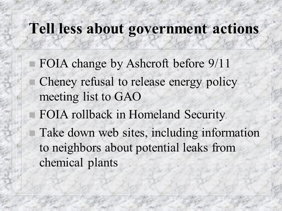 Tell less about government actions n FOIA change by Ashcroft before 9/11 n Cheney refusal to release energy policy meeting list to GAO n FOIA rollback in Homeland Security n Take down web sites, including information to neighbors about potential leaks from chemical plants