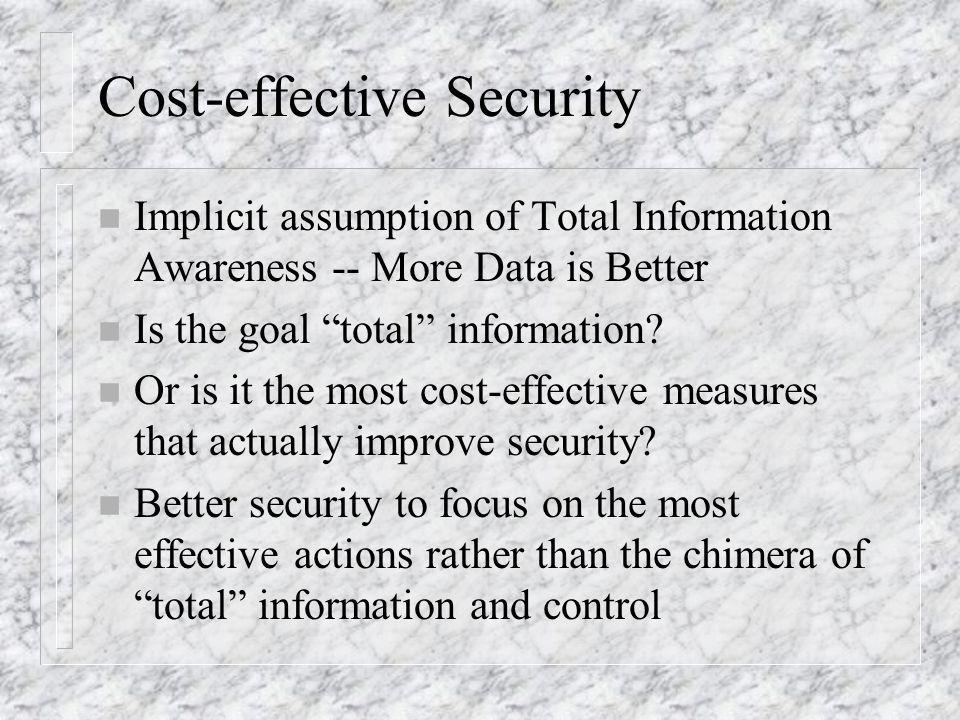 Cost-effective Security n Implicit assumption of Total Information Awareness -- More Data is Better n Is the goal total information.