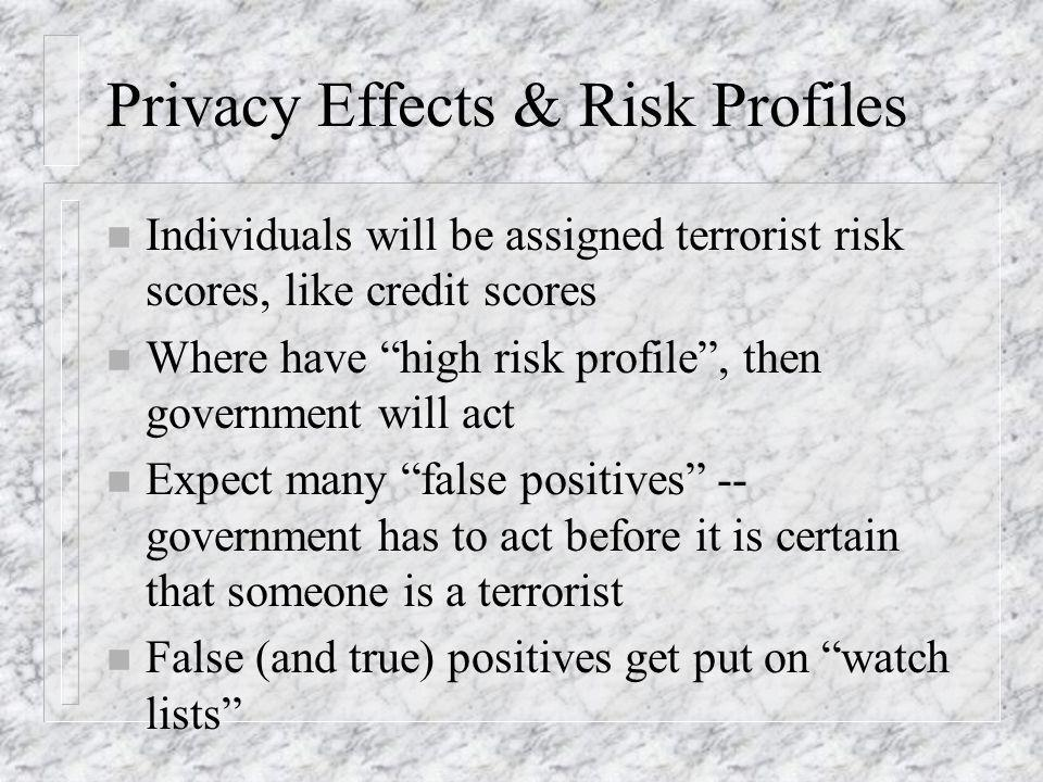 Privacy Effects & Risk Profiles n Individuals will be assigned terrorist risk scores, like credit scores n Where have high risk profile, then government will act n Expect many false positives -- government has to act before it is certain that someone is a terrorist n False (and true) positives get put on watch lists