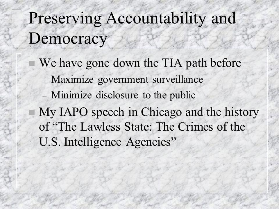 Preserving Accountability and Democracy n We have gone down the TIA path before – Maximize government surveillance – Minimize disclosure to the public n My IAPO speech in Chicago and the history of The Lawless State: The Crimes of the U.S.