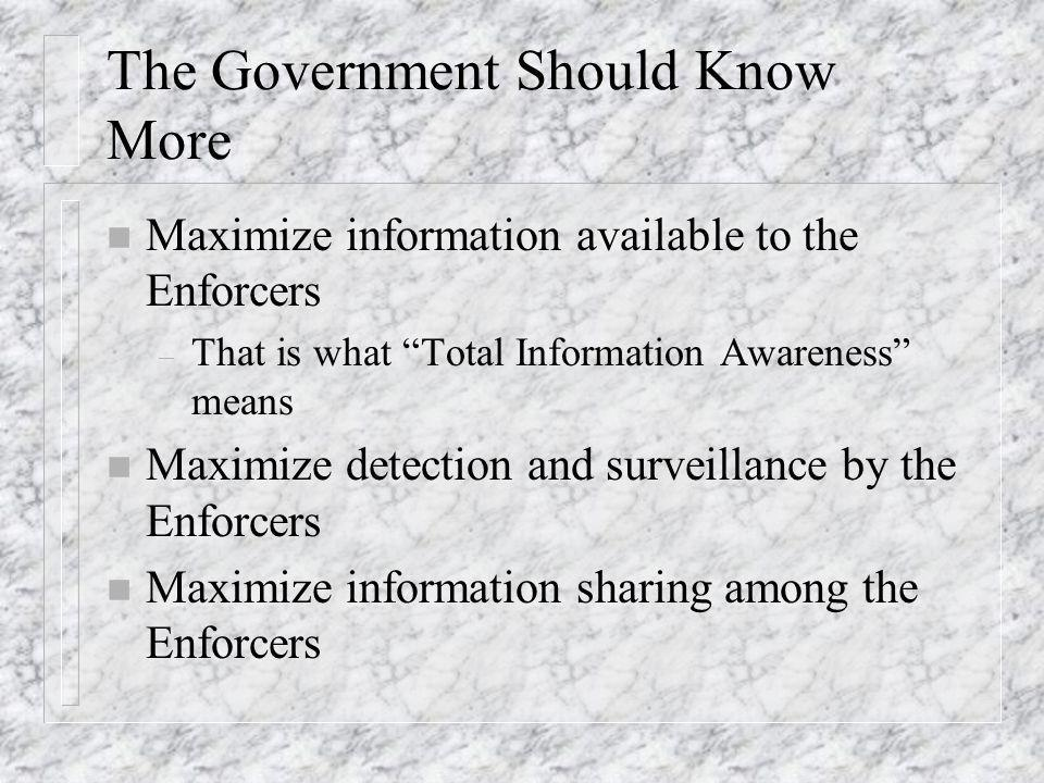 The Government Should Know More n Maximize information available to the Enforcers – That is what Total Information Awareness means n Maximize detection and surveillance by the Enforcers n Maximize information sharing among the Enforcers