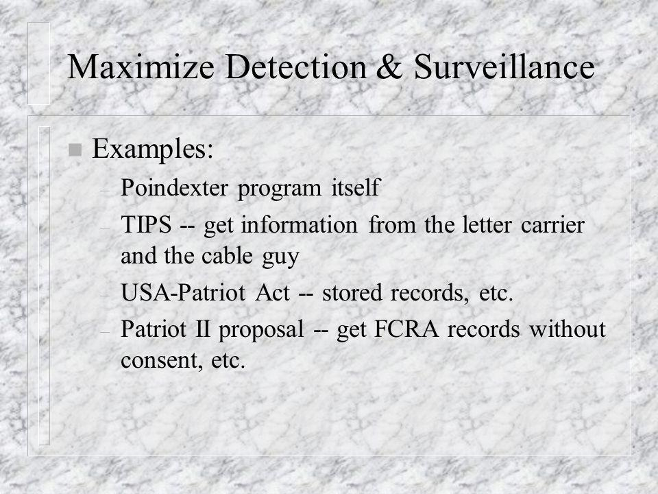 Maximize Detection & Surveillance n Examples: – Poindexter program itself – TIPS -- get information from the letter carrier and the cable guy – USA-Patriot Act -- stored records, etc.