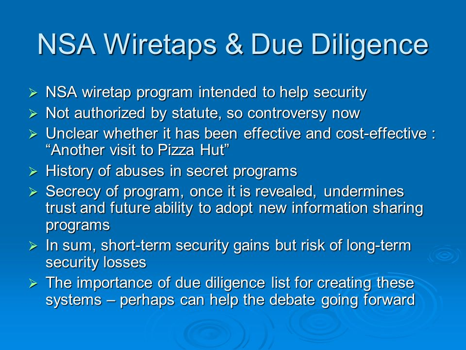 NSA Wiretaps & Due Diligence NSA wiretap program intended to help security NSA wiretap program intended to help security Not authorized by statute, so controversy now Not authorized by statute, so controversy now Unclear whether it has been effective and cost-effective : Another visit to Pizza Hut Unclear whether it has been effective and cost-effective : Another visit to Pizza Hut History of abuses in secret programs History of abuses in secret programs Secrecy of program, once it is revealed, undermines trust and future ability to adopt new information sharing programs Secrecy of program, once it is revealed, undermines trust and future ability to adopt new information sharing programs In sum, short-term security gains but risk of long-term security losses In sum, short-term security gains but risk of long-term security losses The importance of due diligence list for creating these systems – perhaps can help the debate going forward The importance of due diligence list for creating these systems – perhaps can help the debate going forward