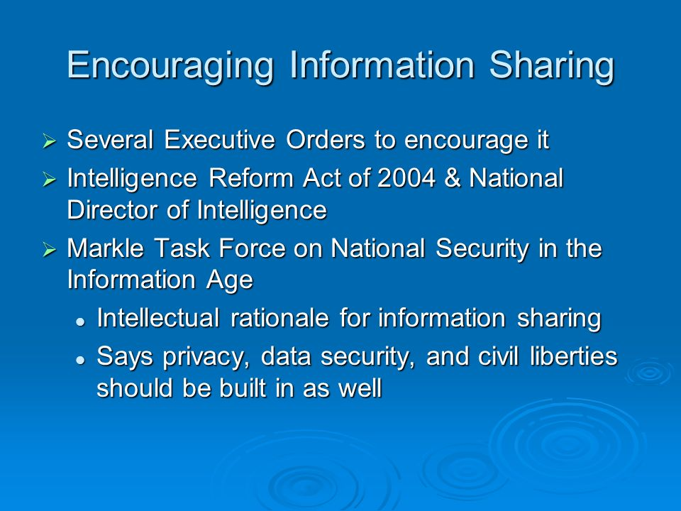 Encouraging Information Sharing Several Executive Orders to encourage it Several Executive Orders to encourage it Intelligence Reform Act of 2004 & Na
