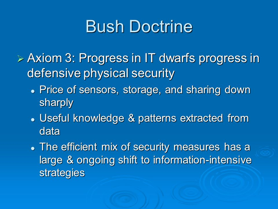 Bush Doctrine Axiom 3: Progress in IT dwarfs progress in defensive physical security Axiom 3: Progress in IT dwarfs progress in defensive physical security Price of sensors, storage, and sharing down sharply Price of sensors, storage, and sharing down sharply Useful knowledge & patterns extracted from data Useful knowledge & patterns extracted from data The efficient mix of security measures has a large & ongoing shift to information-intensive strategies The efficient mix of security measures has a large & ongoing shift to information-intensive strategies