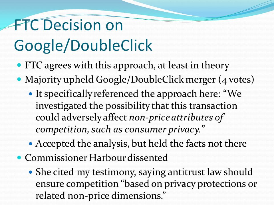 FTC Decision on Google/DoubleClick FTC agrees with this approach, at least in theory Majority upheld Google/DoubleClick merger (4 votes) It specifical