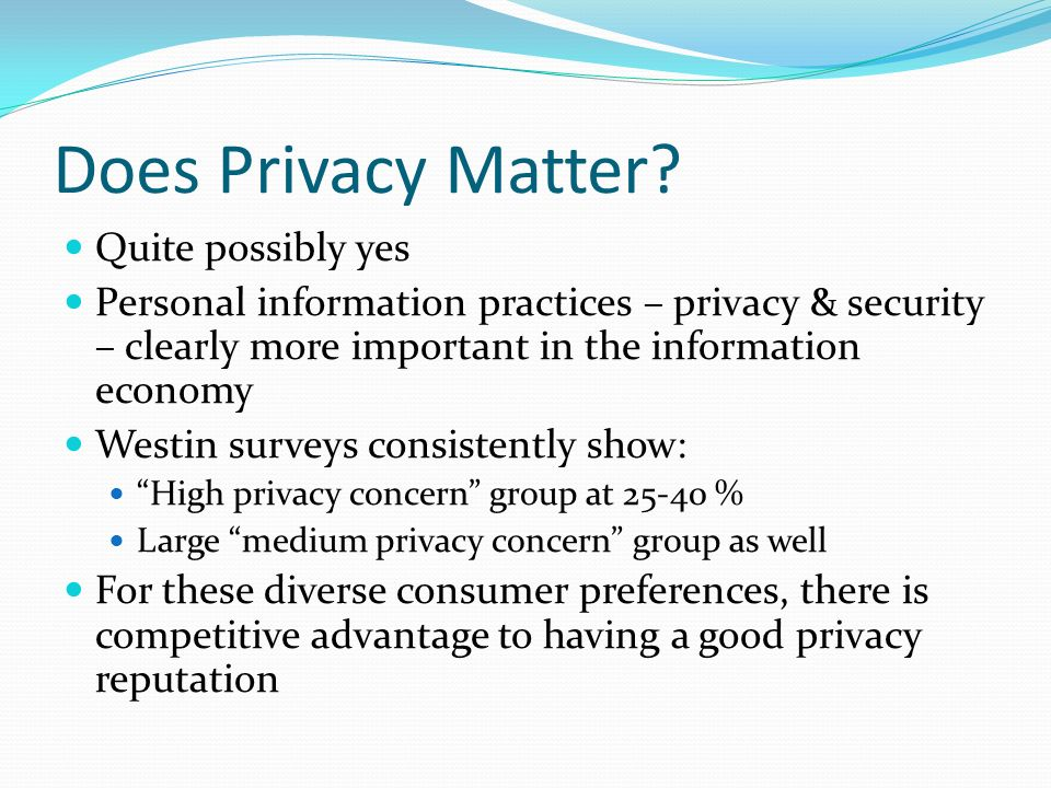 Does Privacy Matter? Quite possibly yes Personal information practices – privacy & security – clearly more important in the information economy Westin
