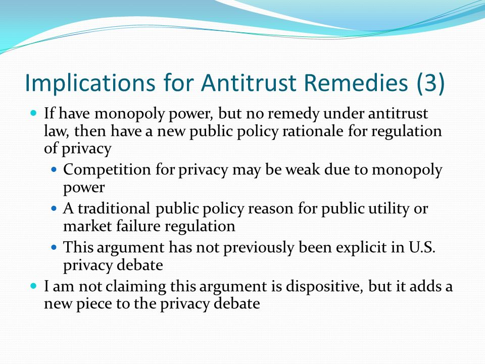 Implications for Antitrust Remedies (3) If have monopoly power, but no remedy under antitrust law, then have a new public policy rationale for regulat