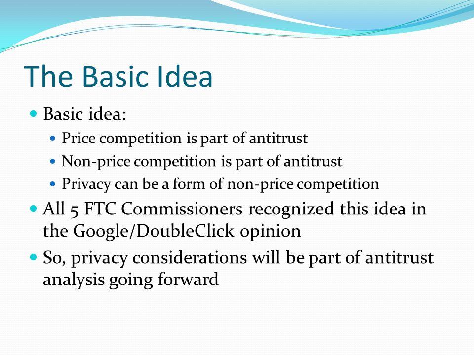 The Basic Idea Basic idea: Price competition is part of antitrust Non-price competition is part of antitrust Privacy can be a form of non-price compet